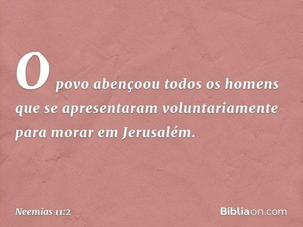 O povo abençoou todos os homens que se apresentaram voluntariamente para morar em Jerusalém. -- Neemias 11:2