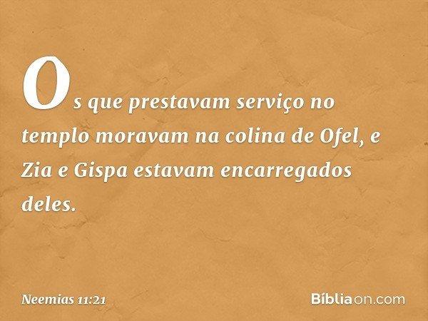 Os que prestavam serviço no templo moravam na colina de Ofel, e Zia e Gispa estavam encarregados deles. -- Neemias 11:21