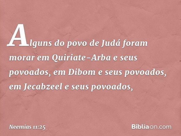 Alguns do povo de Judá foram morar em Quiriate-Arba e seus povoados, em Dibom e seus povoados, em Jecabzeel e seus povoados, -- Neemias 11:25