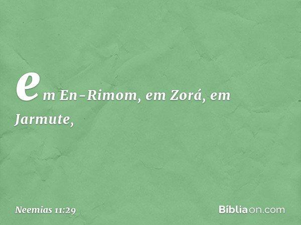 em En-Rimom, em Zorá, em Jarmute, -- Neemias 11:29