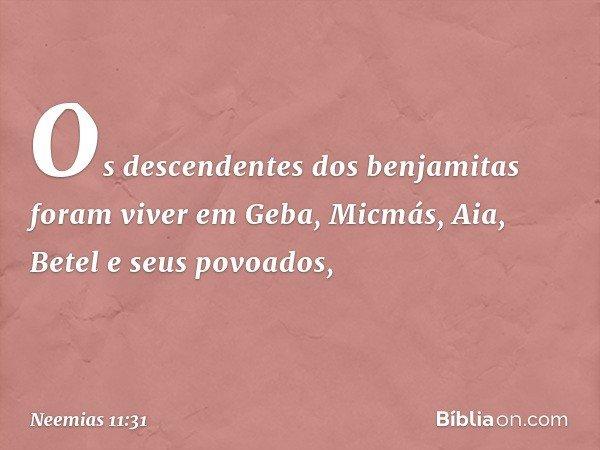Os descendentes dos benjamitas foram viver em Geba, Micmás, Aia, Betel e seus povoados, -- Neemias 11:31