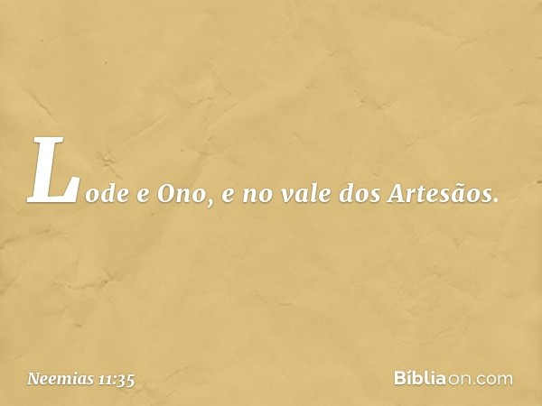Lode e Ono, e no vale dos Artesãos. -- Neemias 11:35