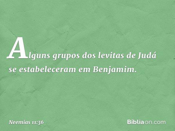 Alguns grupos dos levitas de Judá se estabeleceram em Benjamim. -- Neemias 11:36