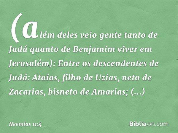 (além deles veio gente tanto de Judá quanto de Benjamim viver em Jerusalém): Entre os descendentes de Judá: Ataías, filho de Uzias, neto de Zacarias, bisneto d