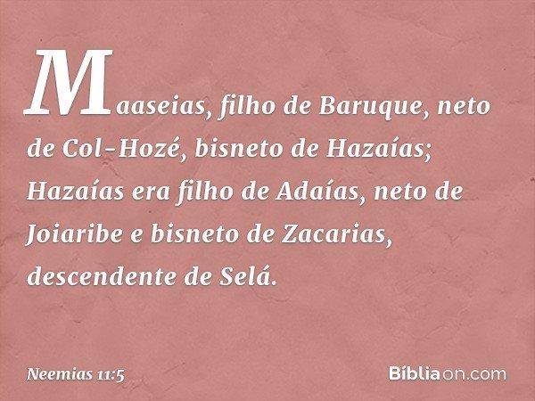 Maaseias, filho de Baruque, neto de Col-Hozé, bisneto de Hazaías; Hazaías era filho de Adaías, neto de Joiaribe e bisneto de Zacarias, descendente de Selá. -- N