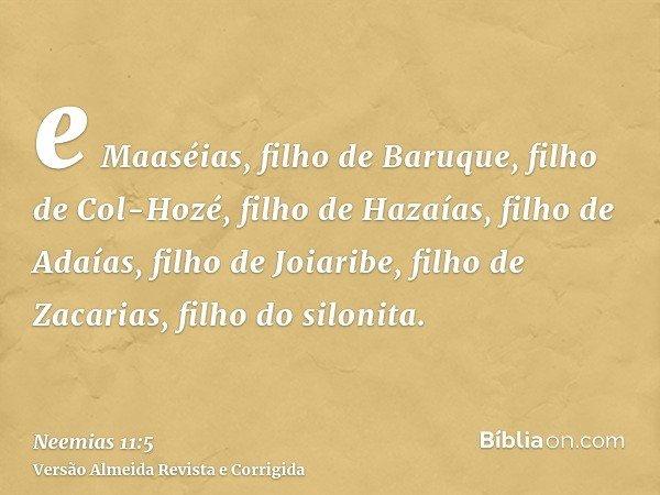 e Maaséias, filho de Baruque, filho de Col-Hozé, filho de Hazaías, filho de Adaías, filho de Joiaribe, filho de Zacarias, filho do silonita.