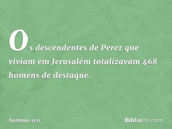 Os descendentes de Perez que viviam em Jerusalém totalizavam 468 homens de destaque. -- Neemias 11:6