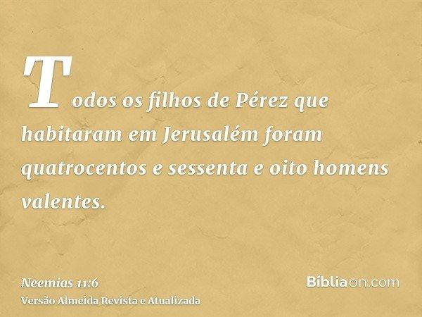 Todos os filhos de Pérez que habitaram em Jerusalém foram quatrocentos e sessenta e oito homens valentes.