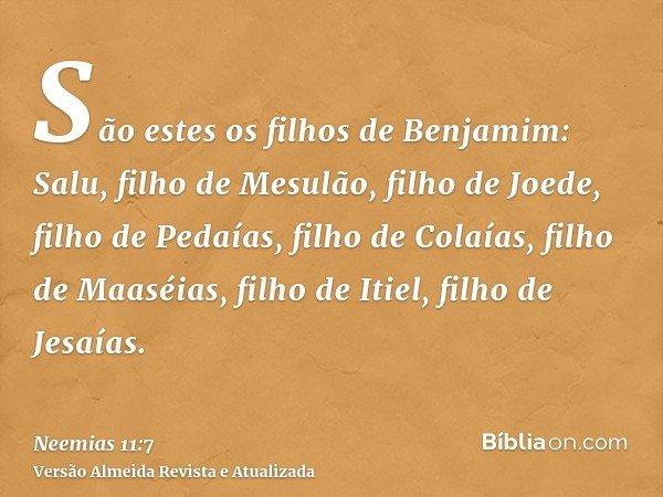 São estes os filhos de Benjamim: Salu, filho de Mesulão, filho de Joede, filho de Pedaías, filho de Colaías, filho de Maaséias, filho de Itiel, filho de Jesaías