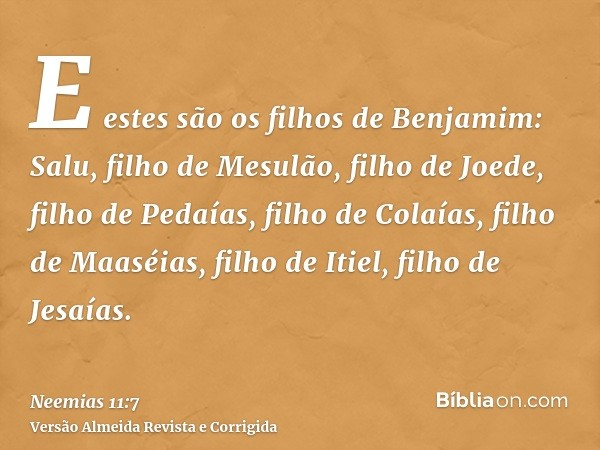 E estes são os filhos de Benjamim: Salu, filho de Mesulão, filho de Joede, filho de Pedaías, filho de Colaías, filho de Maaséias, filho de Itiel, filho de Jesaí