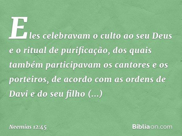 Eles celebravam o culto ao seu Deus e o ritual de purificação, dos quais também participavam os cantores e os porteiros, de acordo com as ordens de Davi e do se
