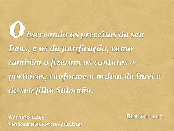 observando os preceitos do seu Deus, e os da purificação, como também o fizeram os cantores e porteiros, conforme a ordem de Davi e de seu filho Salomão.