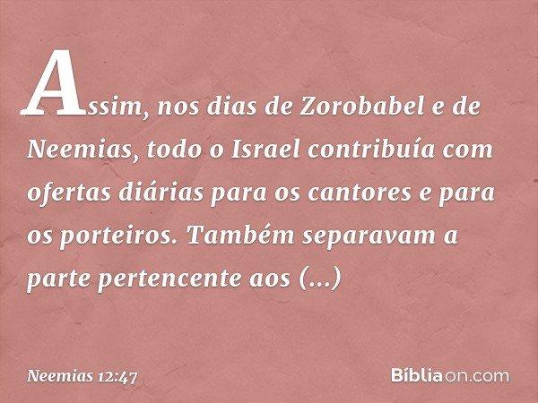 Assim, nos dias de Zorobabel e de Neemias, todo o Israel contribuía com ofertas diárias para os cantores e para os porteiros. Também separavam a parte pertence