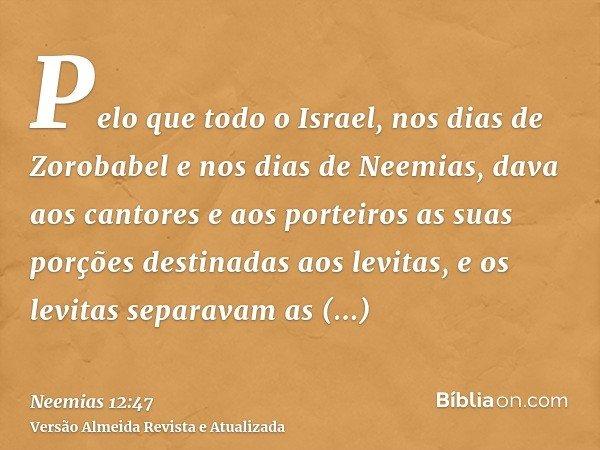 Pelo que todo o Israel, nos dias de Zorobabel e nos dias de Neemias, dava aos cantores e aos porteiros as suas porções destinadas aos levitas, e os levitas sepa