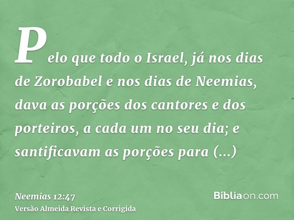 Pelo que todo o Israel, já nos dias de Zorobabel e nos dias de Neemias, dava as porções dos cantores e dos porteiros, a cada um no seu dia; e santificavam as po