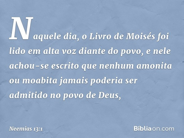 Naquele dia, o Livro de Moisés foi lido em alta voz diante do povo, e nele achou-se escrito que nenhum amonita ou moabita jamais poderia ser admitido no povo de