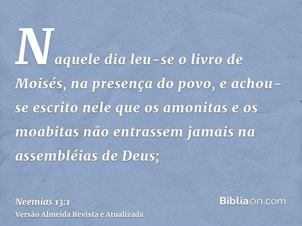 Naquele dia leu-se o livro de Moisés, na presença do povo, e achou-se escrito nele que os amonitas e os moabitas não entrassem jamais na assembléias de Deus;