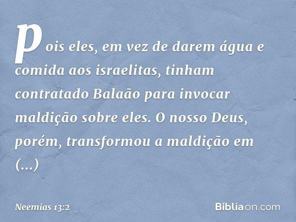 pois eles, em vez de darem água e comida aos israelitas, tinham contratado Balaão para invocar maldição sobre eles. O nosso Deus, porém, transformou a maldição