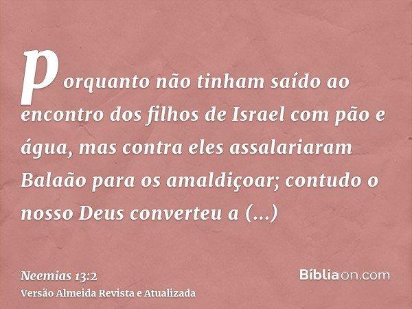 porquanto não tinham saído ao encontro dos filhos de Israel com pão e água, mas contra eles assalariaram Balaão para os amaldiçoar; contudo o nosso Deus convert