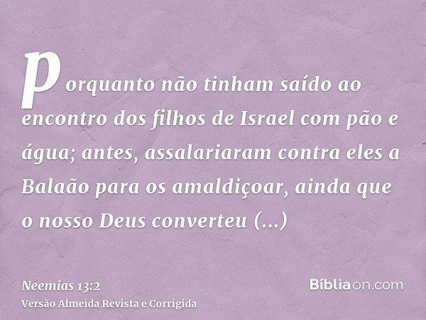 porquanto não tinham saído ao encontro dos filhos de Israel com pão e água; antes, assalariaram contra eles a Balaão para os amaldiçoar, ainda que o nosso Deus