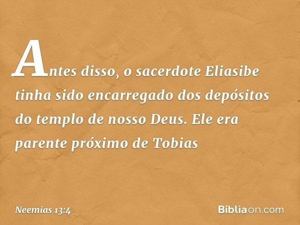 Antes disso, o sacerdote Eliasibe tinha sido encarregado dos depósitos do templo de nosso Deus. Ele era parente próximo de Tobias -- Neemias 13:4