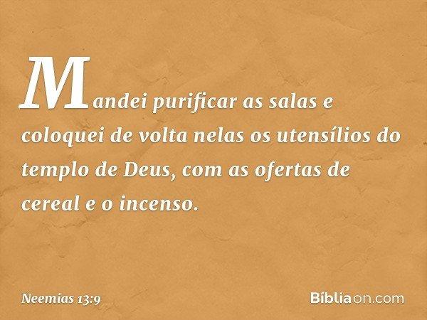 Mandei purificar as salas e coloquei de volta nelas os utensílios do templo de Deus, com as ofertas de cereal e o incenso. -- Neemias 13:9