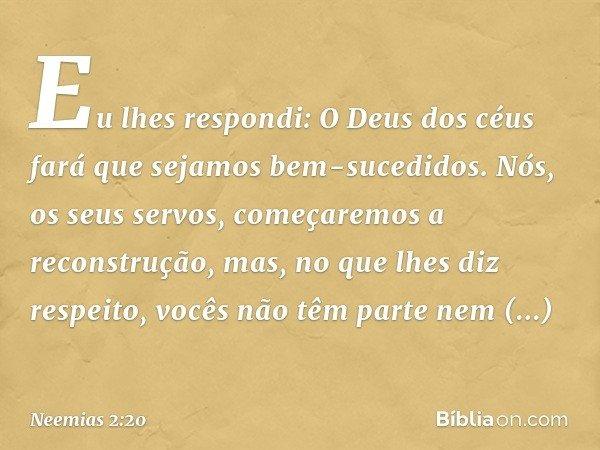 Eu lhes respondi: O Deus dos céus fará que sejamos bem-sucedidos. Nós, os seus servos, começaremos a reconstrução, mas, no que lhes diz respeito, vocês não têm