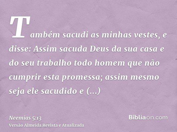 Também sacudi as minhas vestes, e disse: Assim sacuda Deus da sua casa e do seu trabalho todo homem que não cumprir esta promessa; assim mesmo seja ele sacudido