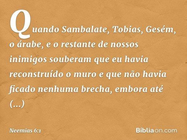 Quando Sambalate, Tobias, Gesém, o árabe, e o restante de nossos inimigos souberam que eu havia reconstruído o muro e que não havia ficado nenhuma brecha, embo