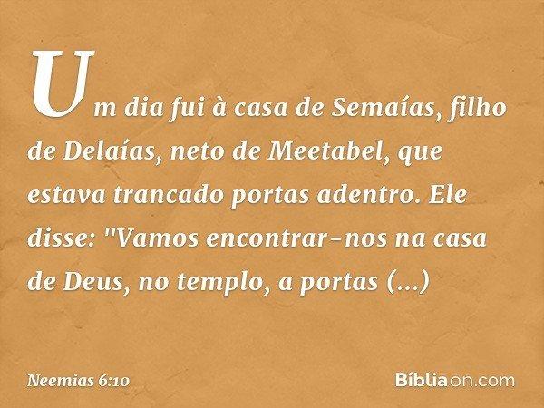 """Um dia fui à casa de Semaías, filho de Delaías, neto de Meetabel, que estava trancado portas adentro. Ele disse: """"Vamos encontrar-nos na casa de Deus, no templo"""