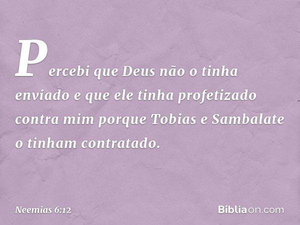 Percebi que Deus não o tinha enviado e que ele tinha profetizado contra mim porque Tobias e Sambalate o tinham contratado. -- Neemias 6:12