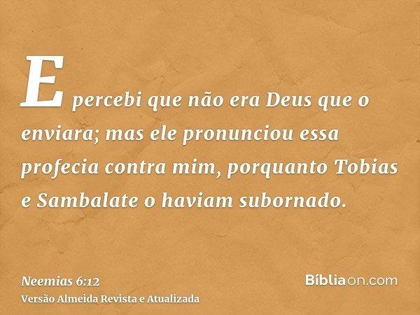 E percebi que não era Deus que o enviara; mas ele pronunciou essa profecia contra mim, porquanto Tobias e Sambalate o haviam subornado.