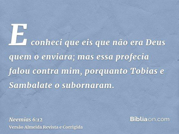 E conheci que eis que não era Deus quem o enviara; mas essa profecia falou contra mim, porquanto Tobias e Sambalate o subornaram.