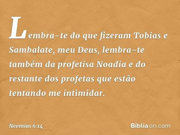 Lembra-te do que fizeram Tobias e Sambalate, meu Deus, lembra-te também da profetisa Noadia e do restante dos profetas que estão tentando me intimidar. -- Neemi