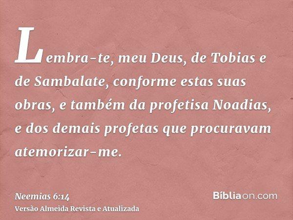 Lembra-te, meu Deus, de Tobias e de Sambalate, conforme estas suas obras, e também da profetisa Noadias, e dos demais profetas que procuravam atemorizar-me.