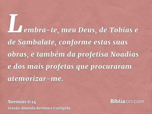 Lembra-te, meu Deus, de Tobias e de Sambalate, conforme estas suas obras, e também da profetisa Noadias e dos mais profetas que procuraram atemorizar-me.