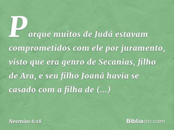Porque muitos de Judá estavam comprometidos com ele por juramento, visto que era genro de Secanias, filho de Ara, e seu filho Joanã havia se casado com a filha
