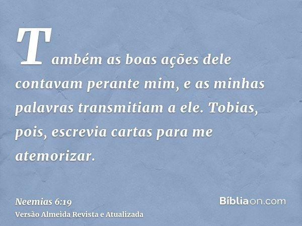 Também as boas ações dele contavam perante mim, e as minhas palavras transmitiam a ele. Tobias, pois, escrevia cartas para me atemorizar.