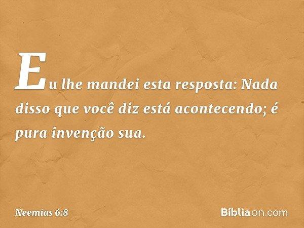 Eu lhe mandei esta resposta: Nada disso que você diz está acontecendo; é pura invenção sua. -- Neemias 6:8