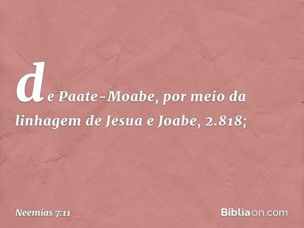 de Paate-Moabe, por meio da linhagem de Jesua e Joabe, 2.818; -- Neemias 7:11