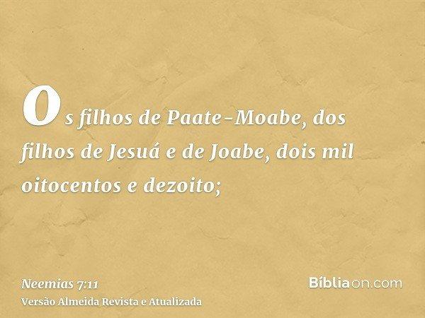 os filhos de Paate-Moabe, dos filhos de Jesuá e de Joabe, dois mil oitocentos e dezoito;