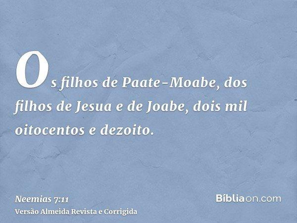 Os filhos de Paate-Moabe, dos filhos de Jesua e de Joabe, dois mil oitocentos e dezoito.