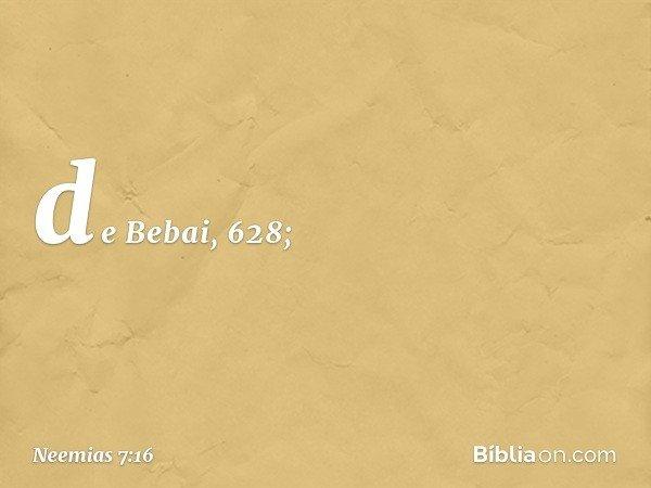 de Bebai, 628; -- Neemias 7:16