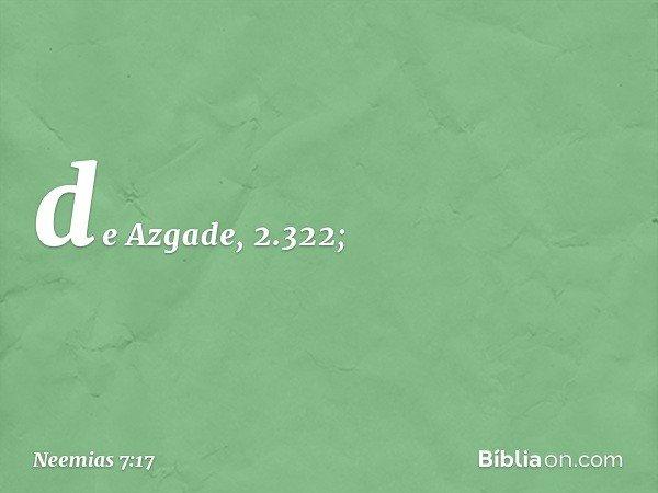 de Azgade, 2.322; -- Neemias 7:17