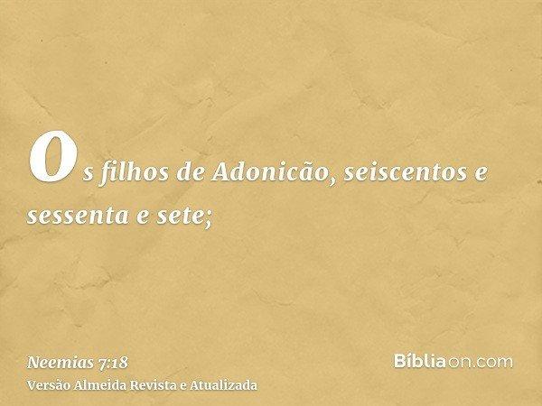 os filhos de Adonicão, seiscentos e sessenta e sete;