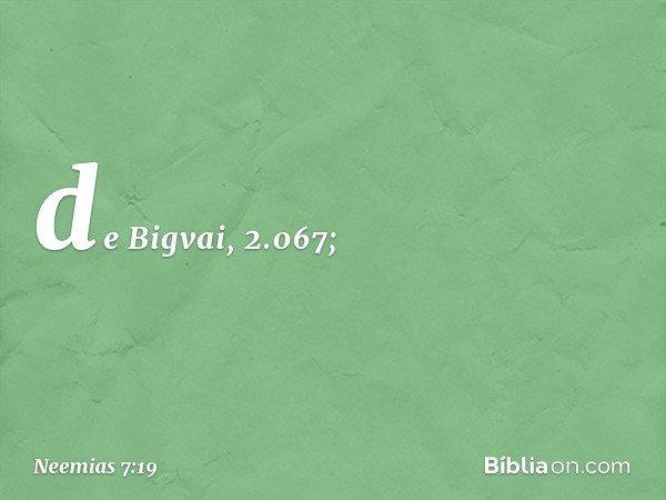 de Bigvai, 2.067; -- Neemias 7:19
