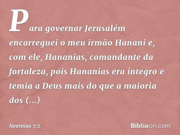 Para governar Jerusalém encarreguei o meu irmão Hanani e, com ele, Hananias, comandante da fortaleza, pois Hananias era íntegro e temia a Deus mais do que a mai