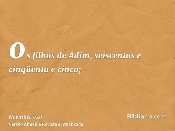 os filhos de Adim, seiscentos e cinqüenta e cinco;