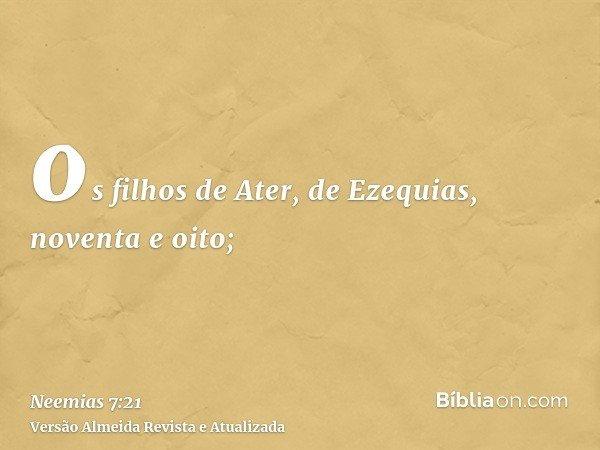 os filhos de Ater, de Ezequias, noventa e oito;