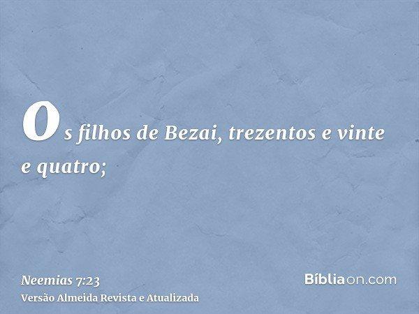os filhos de Bezai, trezentos e vinte e quatro;